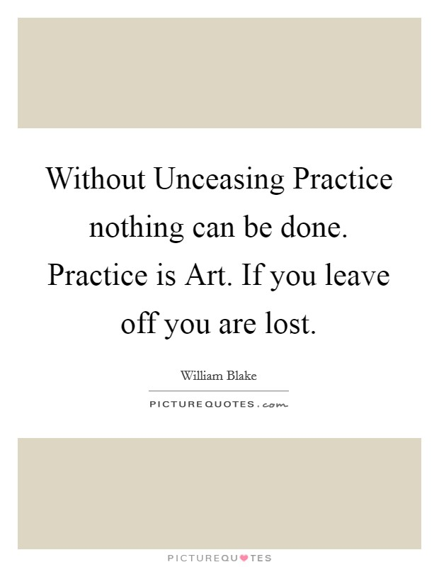Without Unceasing Practice nothing can be done. Practice is Art. If you leave off you are lost Picture Quote #1