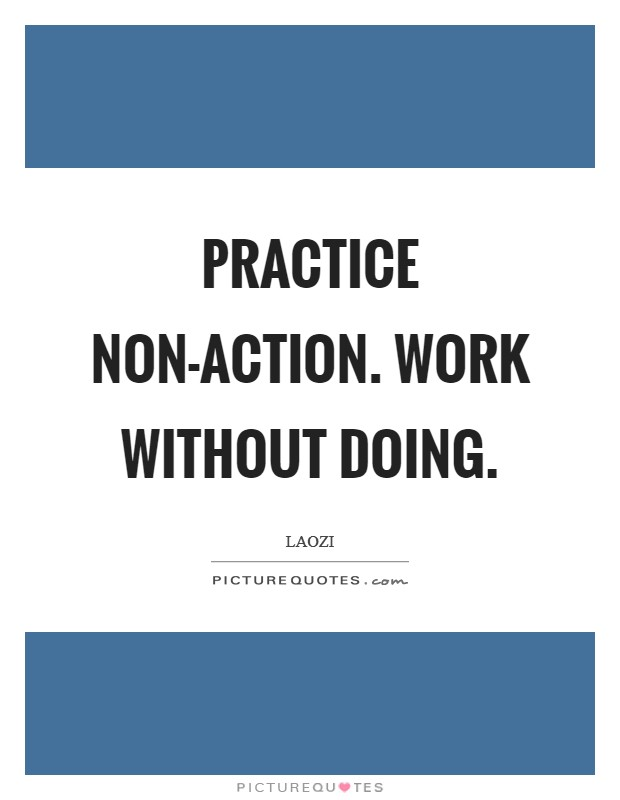 Practice non-action. Work without doing Picture Quote #1