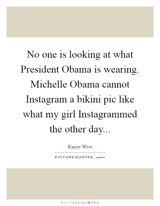 No one is looking at what President Obama is wearing. Michelle Obama cannot Instagram a bikini pic like what my girl Instagrammed the other day Picture Quote #1