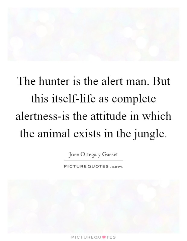 The hunter is the alert man. But this itself-life as complete alertness-is the attitude in which the animal exists in the jungle Picture Quote #1