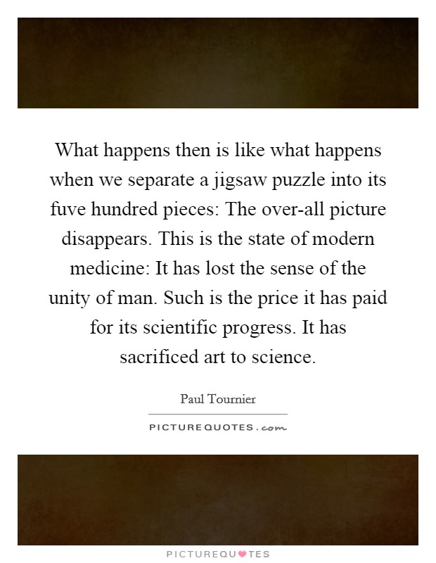 What happens then is like what happens when we separate a jigsaw puzzle into its fuve hundred pieces: The over-all picture disappears. This is the state of modern medicine: It has lost the sense of the unity of man. Such is the price it has paid for its scientific progress. It has sacrificed art to science Picture Quote #1