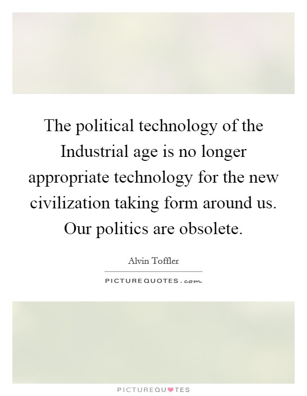 The political technology of the Industrial age is no longer appropriate technology for the new civilization taking form around us. Our politics are obsolete Picture Quote #1