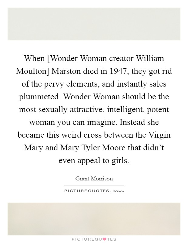 When [Wonder Woman creator William Moulton] Marston died in 1947, they got rid of the pervy elements, and instantly sales plummeted. Wonder Woman should be the most sexually attractive, intelligent, potent woman you can imagine. Instead she became this weird cross between the Virgin Mary and Mary Tyler Moore that didn't even appeal to girls Picture Quote #1