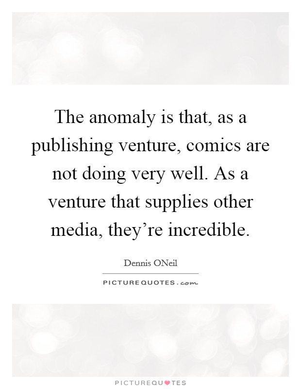 The anomaly is that, as a publishing venture, comics are not doing very well. As a venture that supplies other media, they're incredible Picture Quote #1