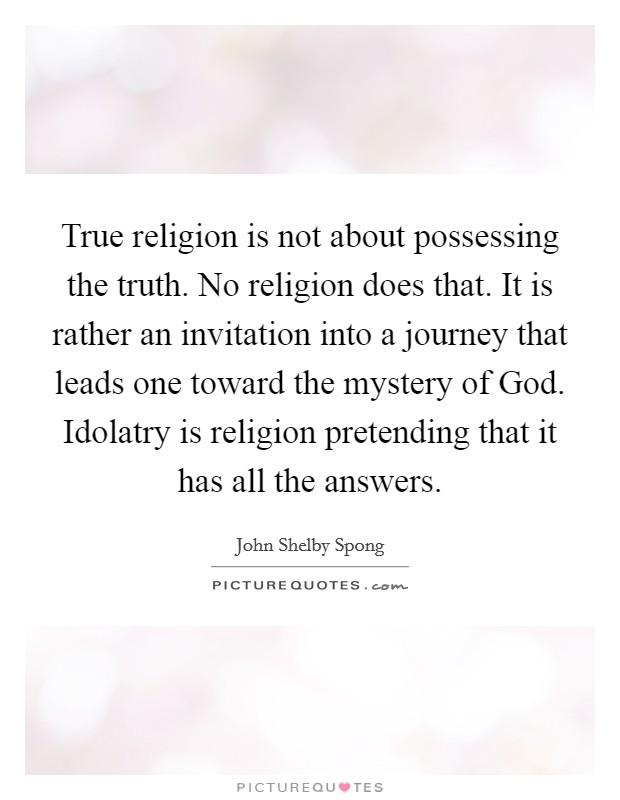 True religion is not about possessing the truth. No religion does that. It is rather an invitation into a journey that leads one toward the mystery of God. Idolatry is religion pretending that it has all the answers Picture Quote #1
