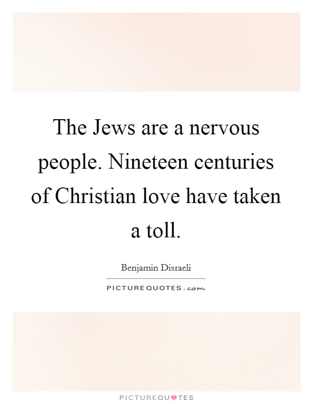 The Jews are a nervous people. Nineteen centuries of Christian love have taken a toll Picture Quote #1