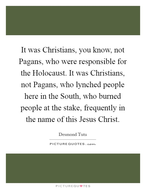 It was Christians, you know, not Pagans, who were responsible for the Holocaust. It was Christians, not Pagans, who lynched people here in the South, who burned people at the stake, frequently in the name of this Jesus Christ Picture Quote #1