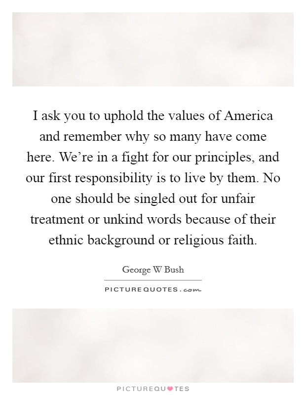 I ask you to uphold the values of America and remember why so many have come here. We're in a fight for our principles, and our first responsibility is to live by them. No one should be singled out for unfair treatment or unkind words because of their ethnic background or religious faith Picture Quote #1