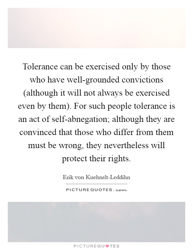 Tolerance can be exercised only by those who have well-grounded convictions (although it will not always be exercised even by them). For such people tolerance is an act of self-abnegation; although they are convinced that those who differ from them must be wrong, they nevertheless will protect their rights Picture Quote #1