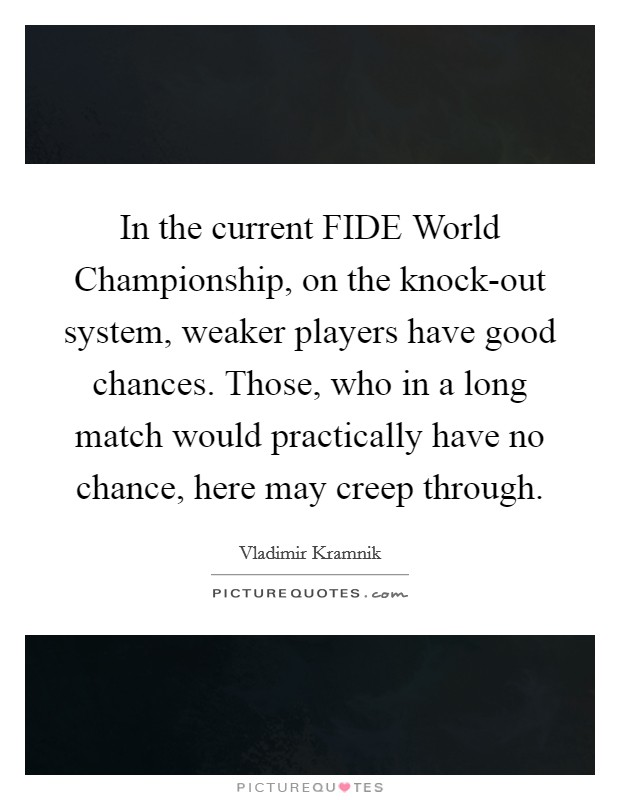 In the current FIDE World Championship, on the knock-out system, weaker players have good chances. Those, who in a long match would practically have no chance, here may creep through Picture Quote #1