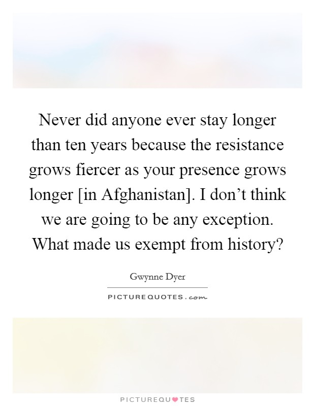 Never did anyone ever stay longer than ten years because the resistance grows fiercer as your presence grows longer [in Afghanistan]. I don't think we are going to be any exception. What made us exempt from history? Picture Quote #1