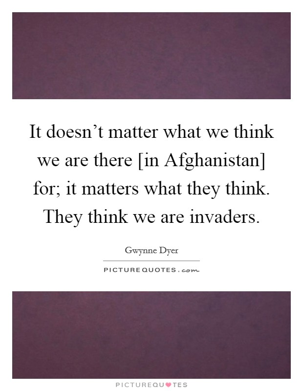 It doesn't matter what we think we are there [in Afghanistan] for; it matters what they think. They think we are invaders Picture Quote #1