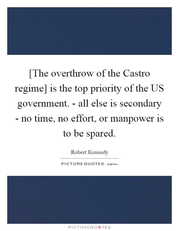 [The overthrow of the Castro regime] is the top priority of the US government. - all else is secondary - no time, no effort, or manpower is to be spared Picture Quote #1