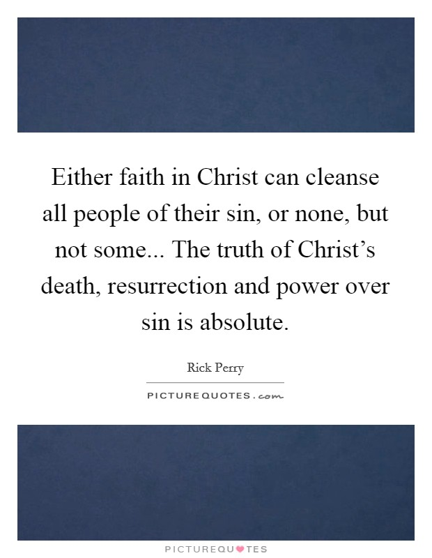 Either faith in Christ can cleanse all people of their sin, or none, but not some... The truth of Christ's death, resurrection and power over sin is absolute Picture Quote #1