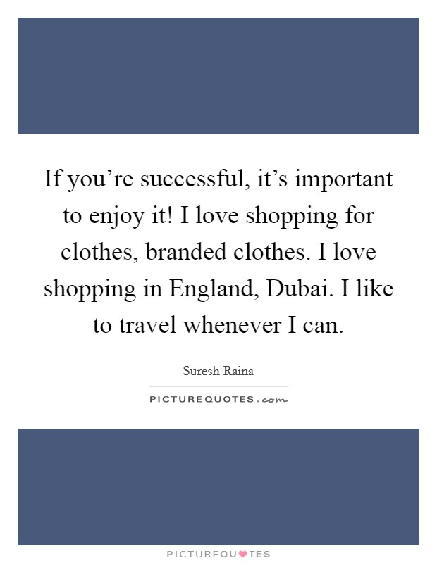 If you're successful, it's important to enjoy it! I love shopping for clothes, branded clothes. I love shopping in England, Dubai. I like to travel whenever I can Picture Quote #1