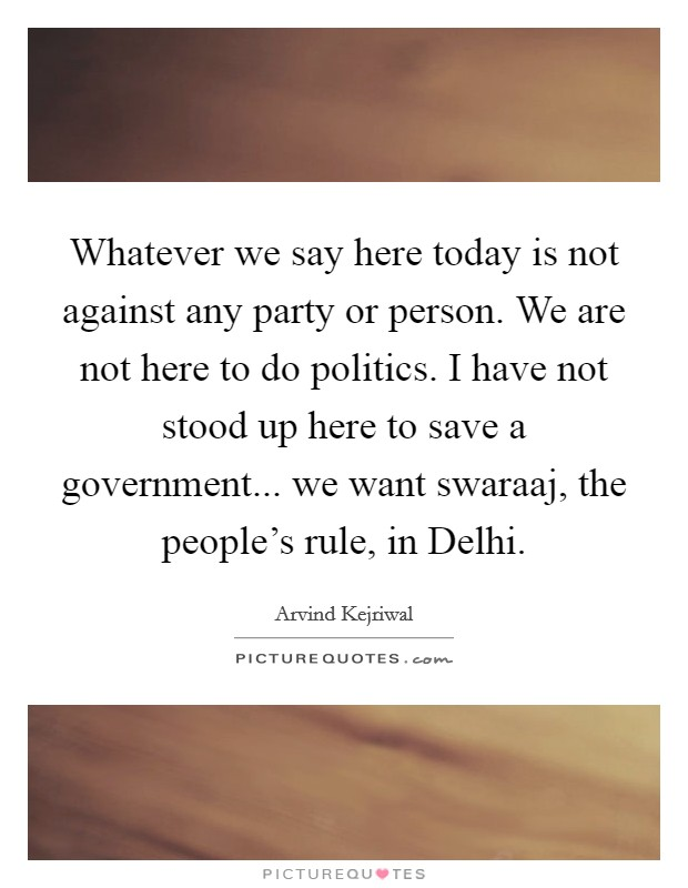 Whatever we say here today is not against any party or person. We are not here to do politics. I have not stood up here to save a government... we want swaraaj, the people's rule, in Delhi Picture Quote #1
