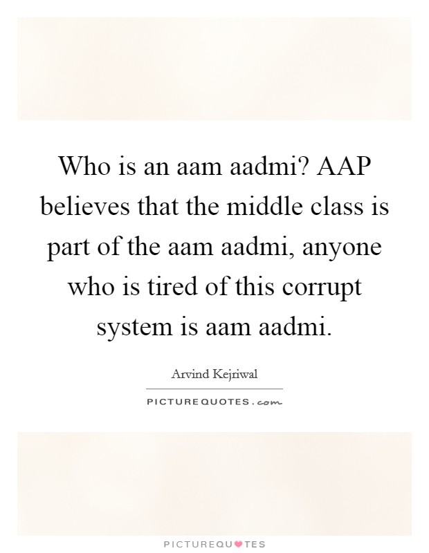 Who is an aam aadmi? AAP believes that the middle class is part of the aam aadmi, anyone who is tired of this corrupt system is aam aadmi Picture Quote #1