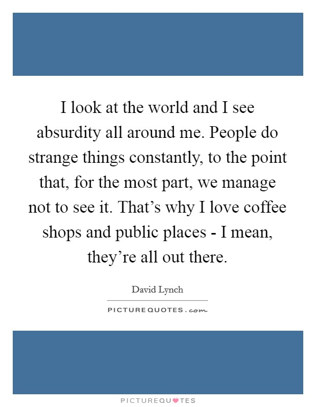 I look at the world and I see absurdity all around me. People do strange things constantly, to the point that, for the most part, we manage not to see it. That's why I love coffee shops and public places - I mean, they're all out there Picture Quote #1