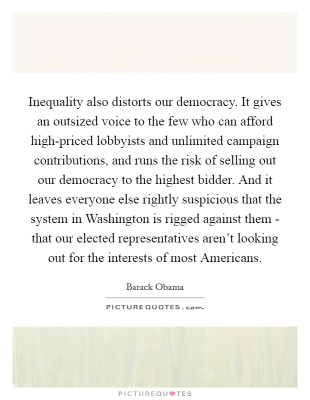 Inequality also distorts our democracy. It gives an outsized voice to the few who can afford high-priced lobbyists and unlimited campaign contributions, and runs the risk of selling out our democracy to the highest bidder. And it leaves everyone else rightly suspicious that the system in Washington is rigged against them - that our elected representatives aren't looking out for the interests of most Americans Picture Quote #1