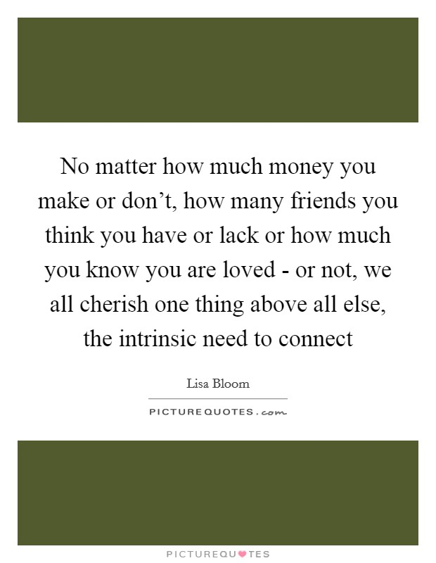 No matter how much money you make or don't, how many friends you think you have or lack or how much you know you are loved - or not, we all cherish one thing above all else, the intrinsic need to connect Picture Quote #1