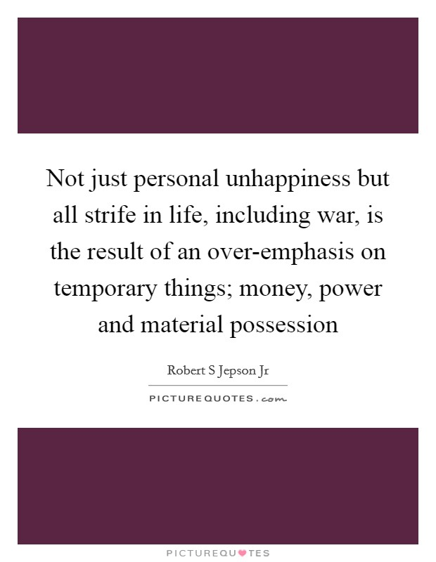 Not just personal unhappiness but all strife in life, including war, is the result of an over-emphasis on temporary things; money, power and material possession Picture Quote #1
