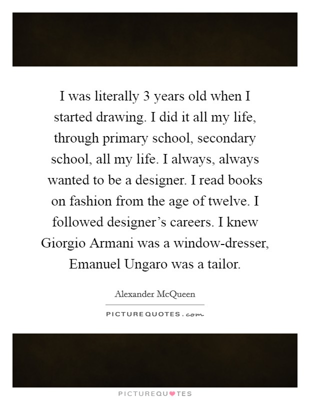 I was literally 3 years old when I started drawing. I did it all my life, through primary school, secondary school, all my life. I always, always wanted to be a designer. I read books on fashion from the age of twelve. I followed designer's careers. I knew Giorgio Armani was a window-dresser, Emanuel Ungaro was a tailor Picture Quote #1