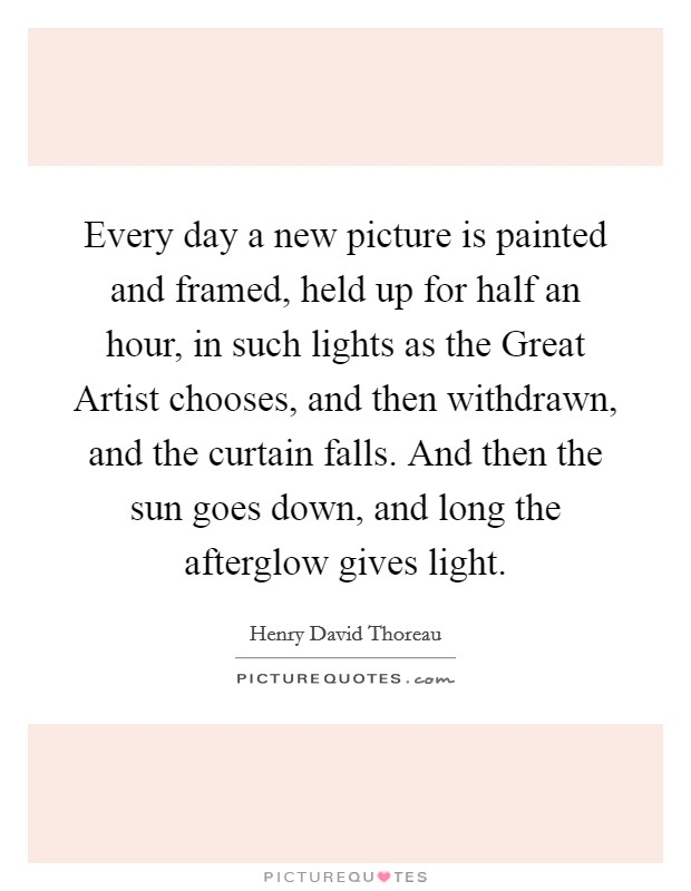 Every day a new picture is painted and framed, held up for half an hour, in such lights as the Great Artist chooses, and then withdrawn, and the curtain falls. And then the sun goes down, and long the afterglow gives light Picture Quote #1