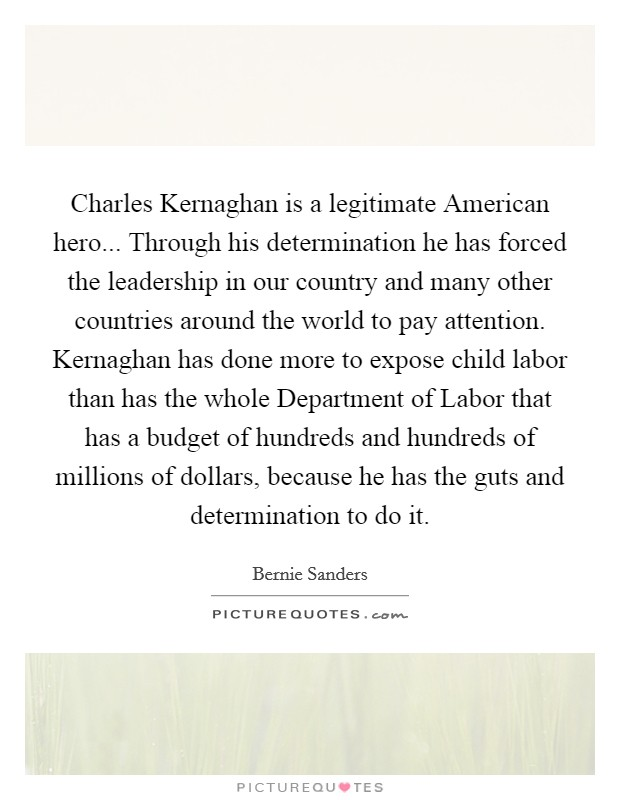 Charles Kernaghan is a legitimate American hero... Through his determination he has forced the leadership in our country and many other countries around the world to pay attention. Kernaghan has done more to expose child labor than has the whole Department of Labor that has a budget of hundreds and hundreds of millions of dollars, because he has the guts and determination to do it Picture Quote #1
