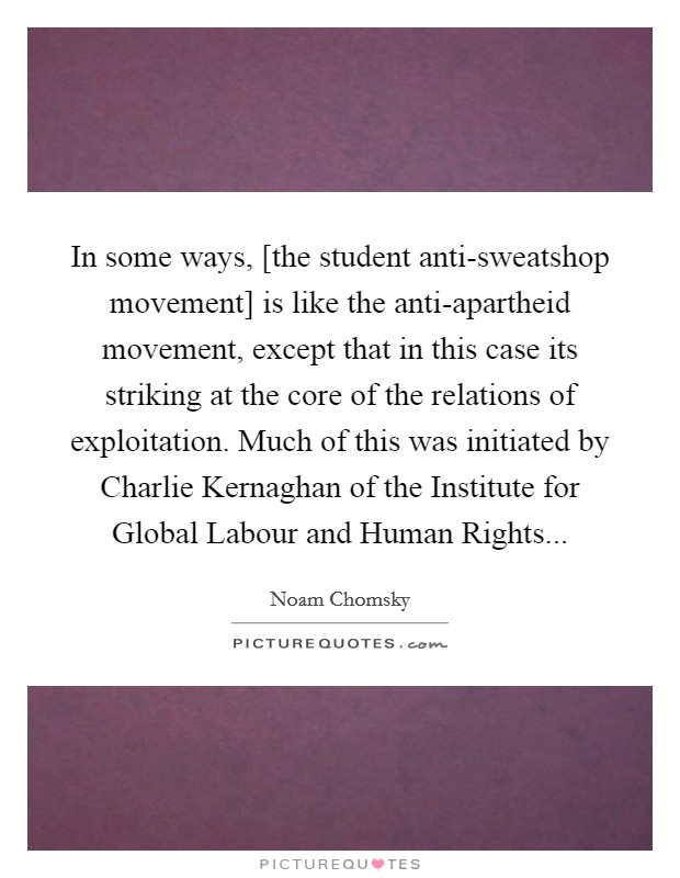 In some ways, [the student anti-sweatshop movement] is like the anti-apartheid movement, except that in this case its striking at the core of the relations of exploitation. Much of this was initiated by Charlie Kernaghan of the Institute for Global Labour and Human Rights Picture Quote #1