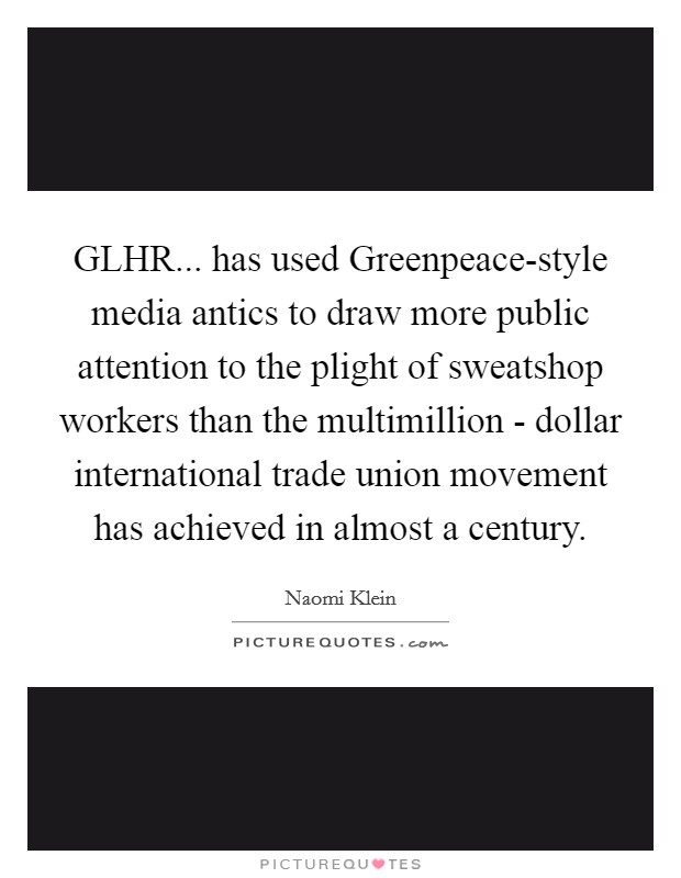 GLHR... has used Greenpeace-style media antics to draw more public attention to the plight of sweatshop workers than the multimillion - dollar international trade union movement has achieved in almost a century Picture Quote #1