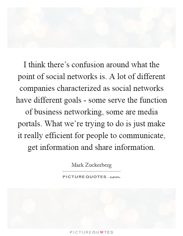 I think there's confusion around what the point of social networks is. A lot of different companies characterized as social networks have different goals - some serve the function of business networking, some are media portals. What we're trying to do is just make it really efficient for people to communicate, get information and share information Picture Quote #1