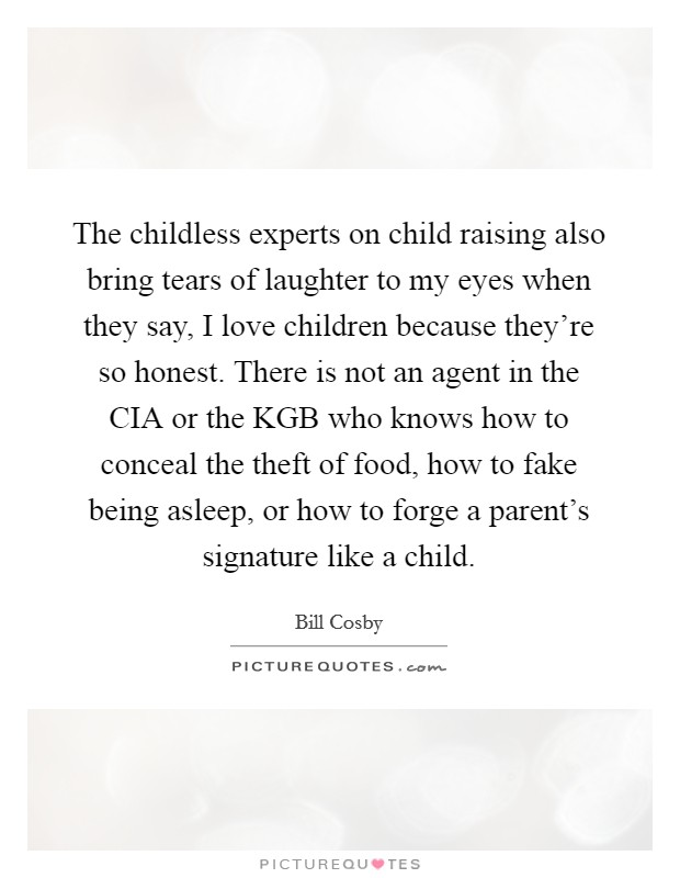 The childless experts on child raising also bring tears of laughter to my eyes when they say, I love children because they're so honest. There is not an agent in the CIA or the KGB who knows how to conceal the theft of food, how to fake being asleep, or how to forge a parent's signature like a child Picture Quote #1