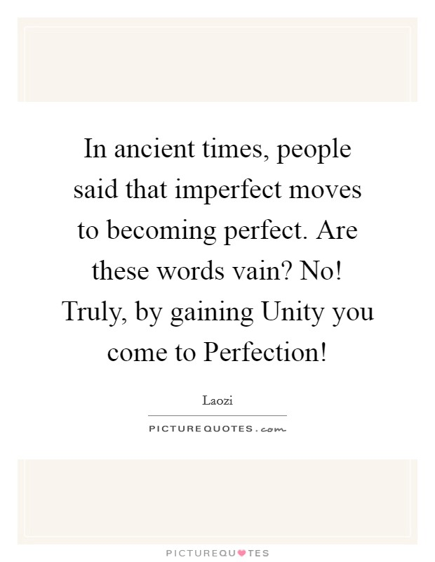 In ancient times, people said that imperfect moves to becoming perfect. Are these words vain? No! Truly, by gaining Unity you come to Perfection! Picture Quote #1