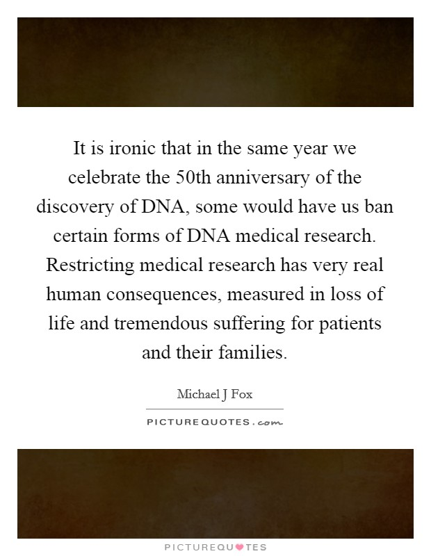It is ironic that in the same year we celebrate the 50th anniversary of the discovery of DNA, some would have us ban certain forms of DNA medical research. Restricting medical research has very real human consequences, measured in loss of life and tremendous suffering for patients and their families Picture Quote #1