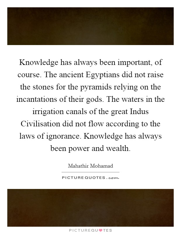 Knowledge has always been important, of course. The ancient Egyptians did not raise the stones for the pyramids relying on the incantations of their gods. The waters in the irrigation canals of the great Indus Civilisation did not flow according to the laws of ignorance. Knowledge has always been power and wealth Picture Quote #1