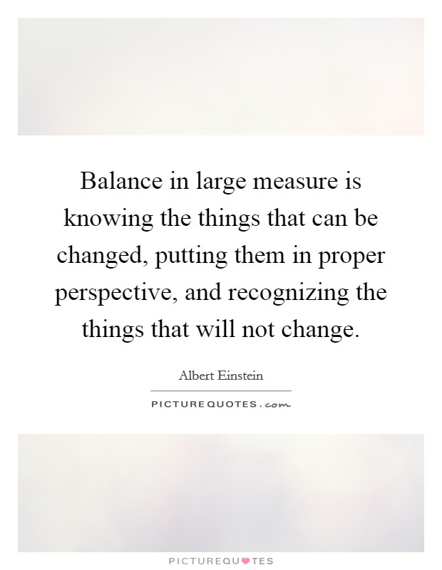 Balance in large measure is knowing the things that can be changed, putting them in proper perspective, and recognizing the things that will not change Picture Quote #1
