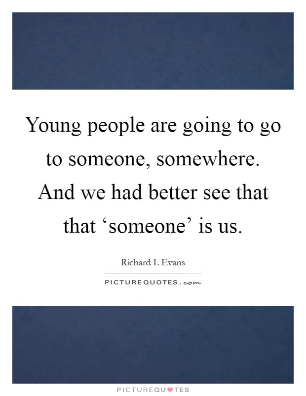 Young people are going to go to someone, somewhere. And we had better see that that 'someone' is us Picture Quote #1
