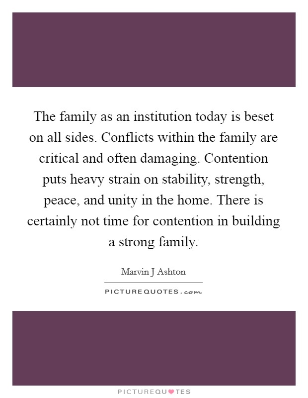The family as an institution today is beset on all sides. Conflicts within the family are critical and often damaging. Contention puts heavy strain on stability, strength, peace, and unity in the home. There is certainly not time for contention in building a strong family Picture Quote #1