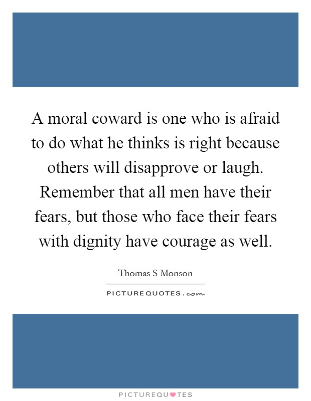 A moral coward is one who is afraid to do what he thinks is right because others will disapprove or laugh. Remember that all men have their fears, but those who face their fears with dignity have courage as well Picture Quote #1