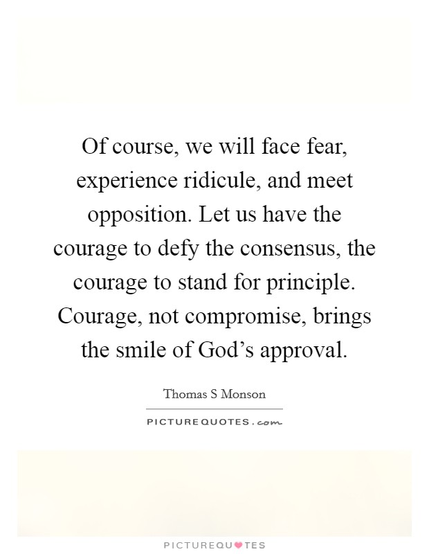 Of course, we will face fear, experience ridicule, and meet opposition. Let us have the courage to defy the consensus, the courage to stand for principle. Courage, not compromise, brings the smile of God's approval Picture Quote #1