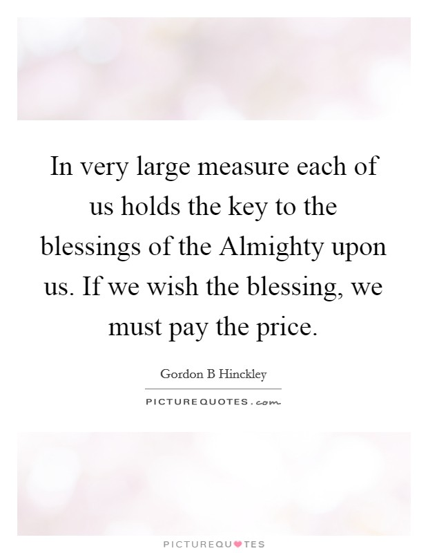 In very large measure each of us holds the key to the blessings of the Almighty upon us. If we wish the blessing, we must pay the price Picture Quote #1
