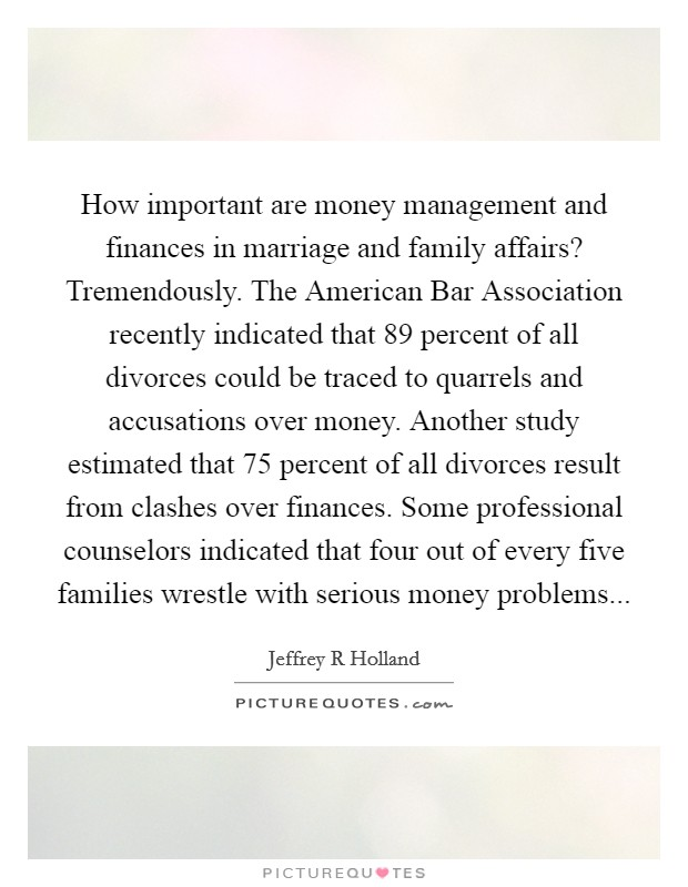 How important are money management and finances in marriage and family affairs? Tremendously. The American Bar Association recently indicated that 89 percent of all divorces could be traced to quarrels and accusations over money. Another study estimated that 75 percent of all divorces result from clashes over finances. Some professional counselors indicated that four out of every five families wrestle with serious money problems Picture Quote #1