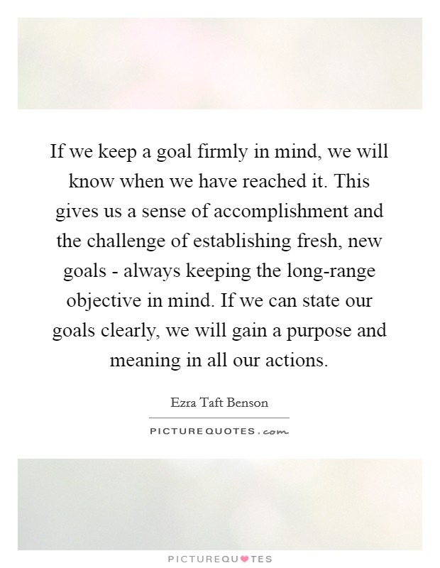 If we keep a goal firmly in mind, we will know when we have reached it. This gives us a sense of accomplishment and the challenge of establishing fresh, new goals - always keeping the long-range objective in mind. If we can state our goals clearly, we will gain a purpose and meaning in all our actions Picture Quote #1