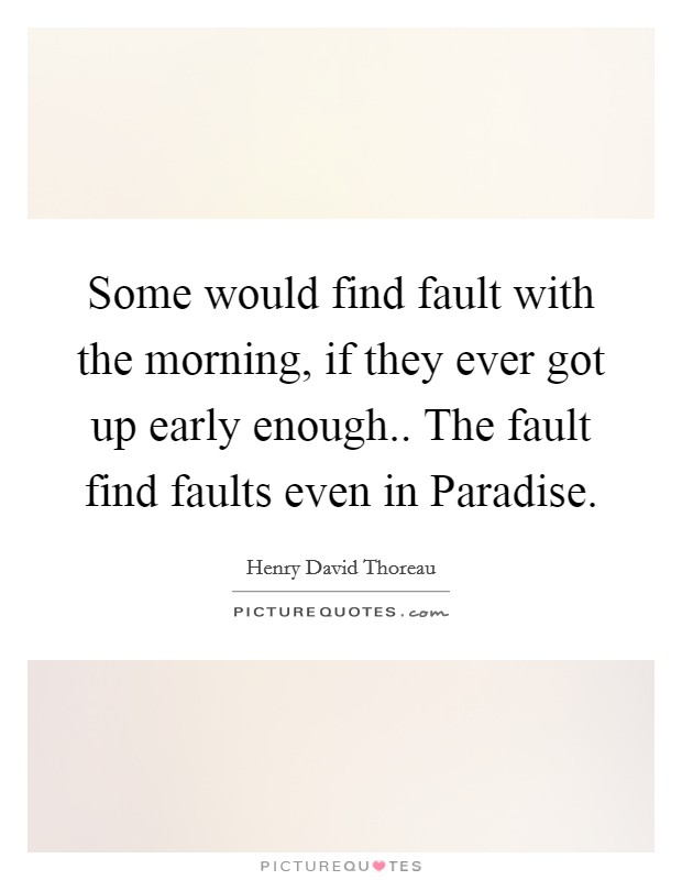 Some would find fault with the morning, if they ever got up early enough.. The fault find faults even in Paradise Picture Quote #1