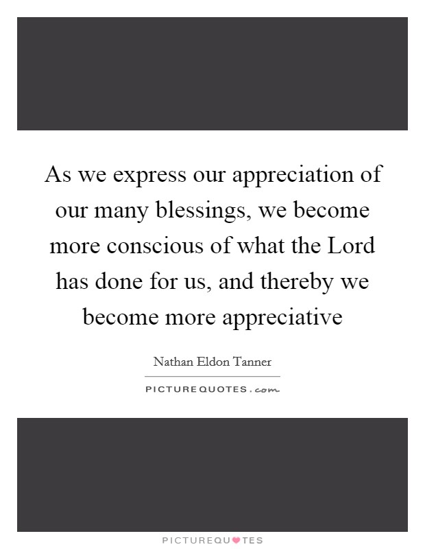 As we express our appreciation of our many blessings, we become more conscious of what the Lord has done for us, and thereby we become more appreciative Picture Quote #1