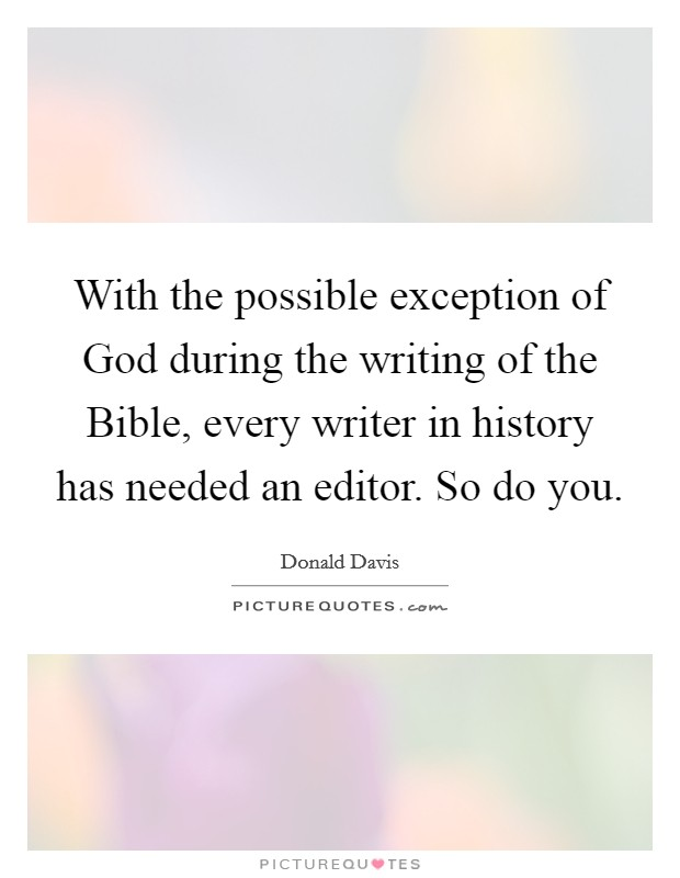 With the possible exception of God during the writing of the Bible, every writer in history has needed an editor. So do you Picture Quote #1