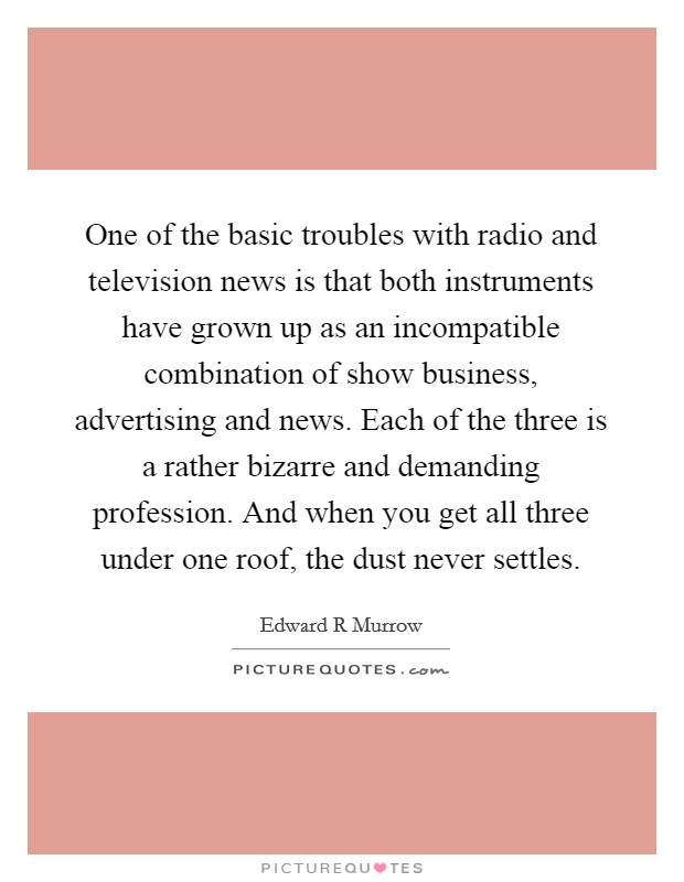 One of the basic troubles with radio and television news is that both instruments have grown up as an incompatible combination of show business, advertising and news. Each of the three is a rather bizarre and demanding profession. And when you get all three under one roof, the dust never settles Picture Quote #1