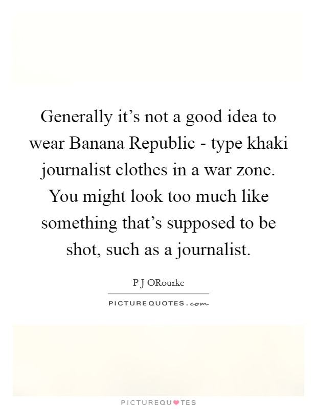 Generally it's not a good idea to wear Banana Republic - type khaki journalist clothes in a war zone. You might look too much like something that's supposed to be shot, such as a journalist Picture Quote #1