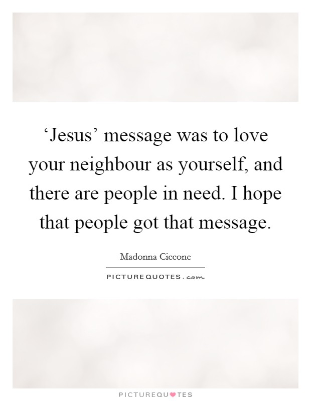 'Jesus' message was to love your neighbour as yourself, and there are people in need. I hope that people got that message Picture Quote #1