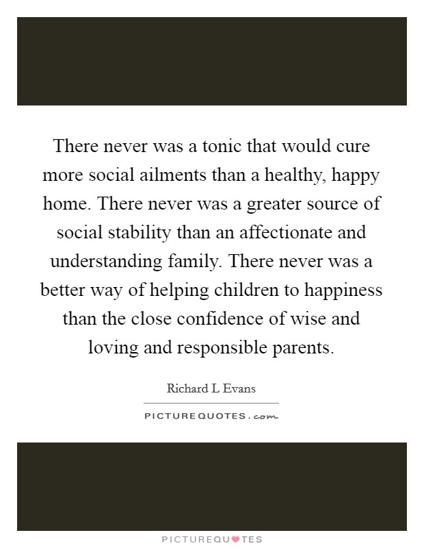 There never was a tonic that would cure more social ailments than a healthy, happy home. There never was a greater source of social stability than an affectionate and understanding family. There never was a better way of helping children to happiness than the close confidence of wise and loving and responsible parents Picture Quote #1
